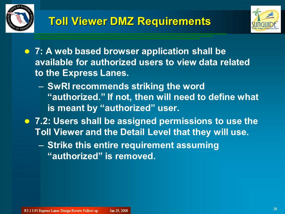 Jan 29, 2008R3.1 I-95 Express Lanes Design Review Follow-up 28 Toll Viewer DMZ Requirements 7: A web based browser application shall be available for authorized users to view data related to the Express Lanes.