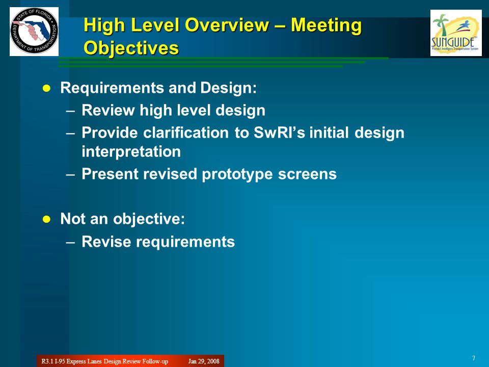 Jan 29, 2008R3.1 I-95 Express Lanes Design Review Follow-up 7 High Level Overview – Meeting Objectives Requirements and Design: –Review high level design –Provide clarification to SwRIs initial design interpretation –Present revised prototype screens Not an objective: –Revise requirements