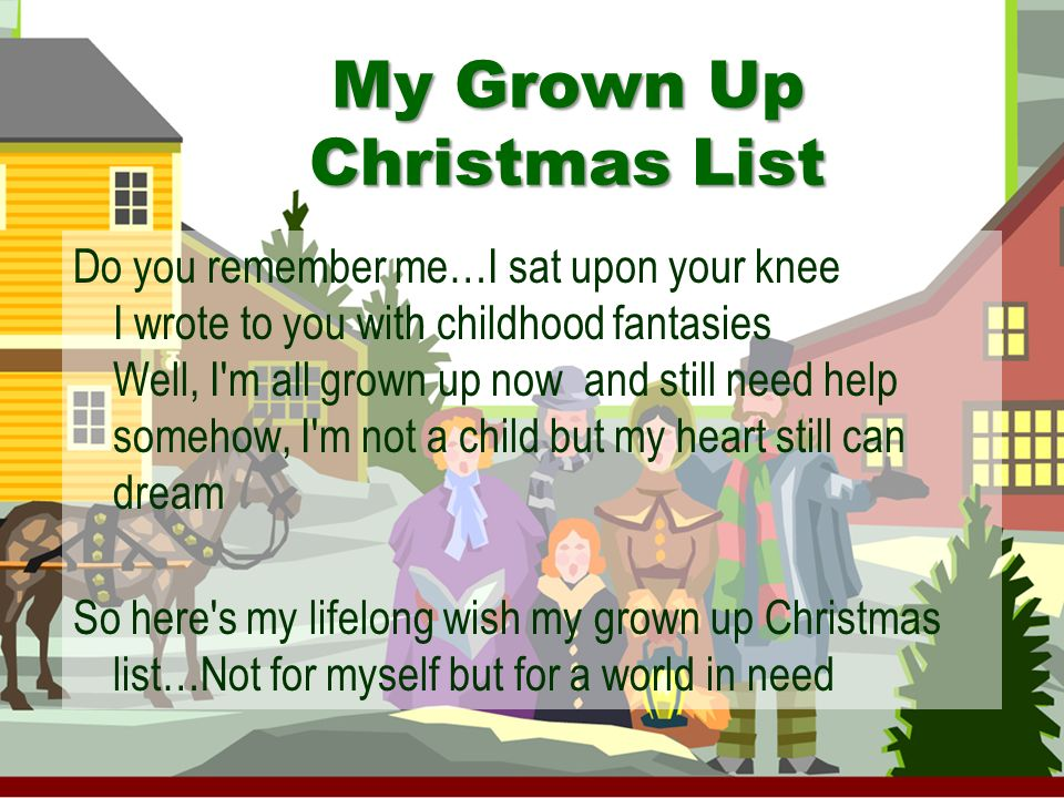 Do you remember me…I sat upon your knee I wrote to you with childhood fantasies Well, I m all grown up now and still need help somehow, I m not a child but my heart still can dream So here s my lifelong wish my grown up Christmas list…Not for myself but for a world in need