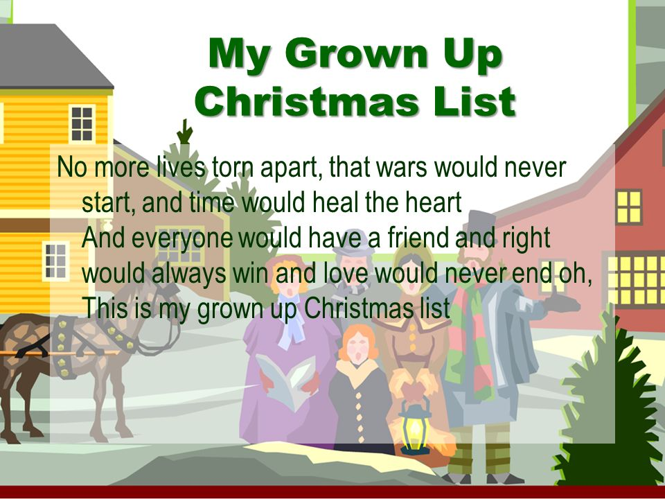 My Grown Up Christmas List As children we believed, the grandest sight to see was something shiny wrapped beneath the tree But heaven only knows, that packages and bows can never heal a hurting human soul What is this illusion called the innocence of youth maybe only in our blind belief can we ever find the truth