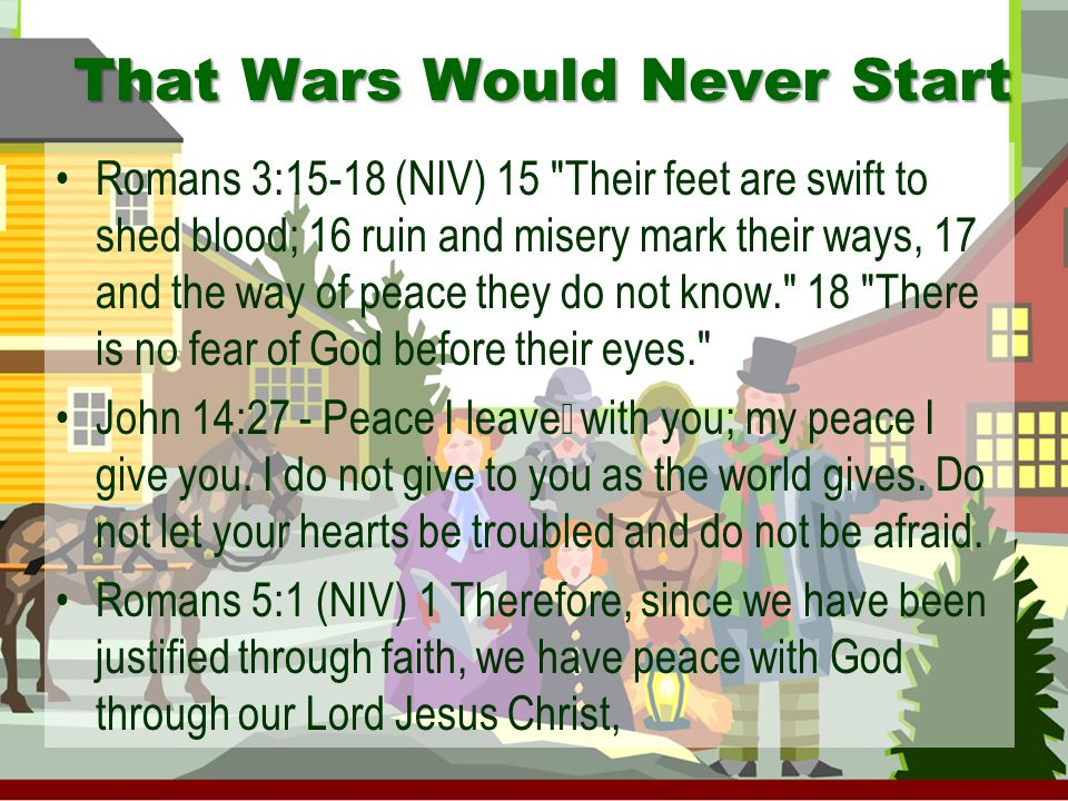 That Wars Would Never Start Romans 3:15-18 (NIV) 15 Their feet are swift to shed blood; 16 ruin and misery mark their ways, 17 and the way of peace they do not know. 18 There is no fear of God before their eyes. John 14:27 - Peace I leave with you; my peace I give you.