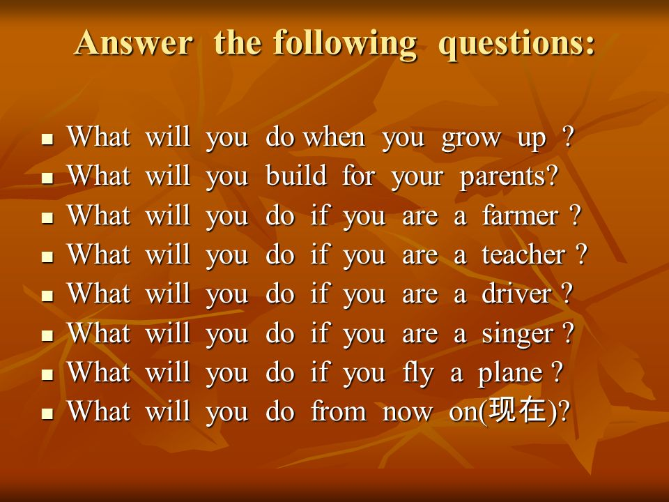 Answer the following questions: What will you do when you grow up ? What will you do when you grow up ? What will you build for your parents? What wil