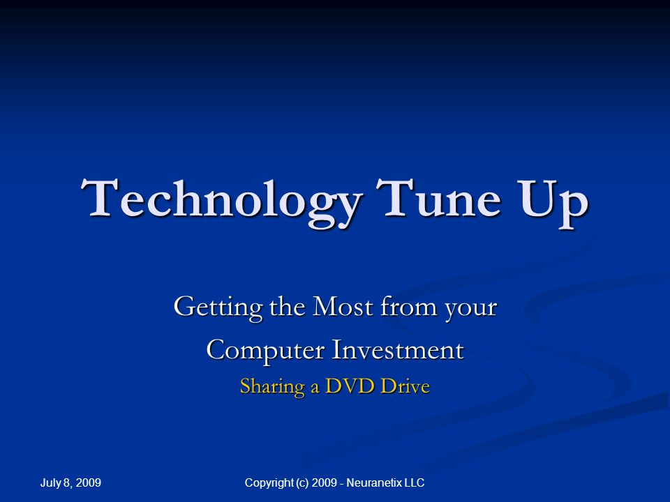 July 8, 2009 Copyright (c) 2009 - Neuranetix LLC Introduction Topic: Sharing a DVD drive with other Computers Topic: Sharing a DVD drive with other Computers Instructor: Frank Havens, Neuranetix LLC Instructor: Frank Havens, Neuranetix LLC Email: frankHavens@Neuranetix.com Email: frankHavens@Neuranetix.com frankHavens@Neuranetix.com Video Available: http://www.practiceUnity.com/TechTuneUp.aspx Video Available: http://www.practiceUnity.com/TechTuneUp.aspx http://www.practiceUnity.com/TechTuneUp.aspx