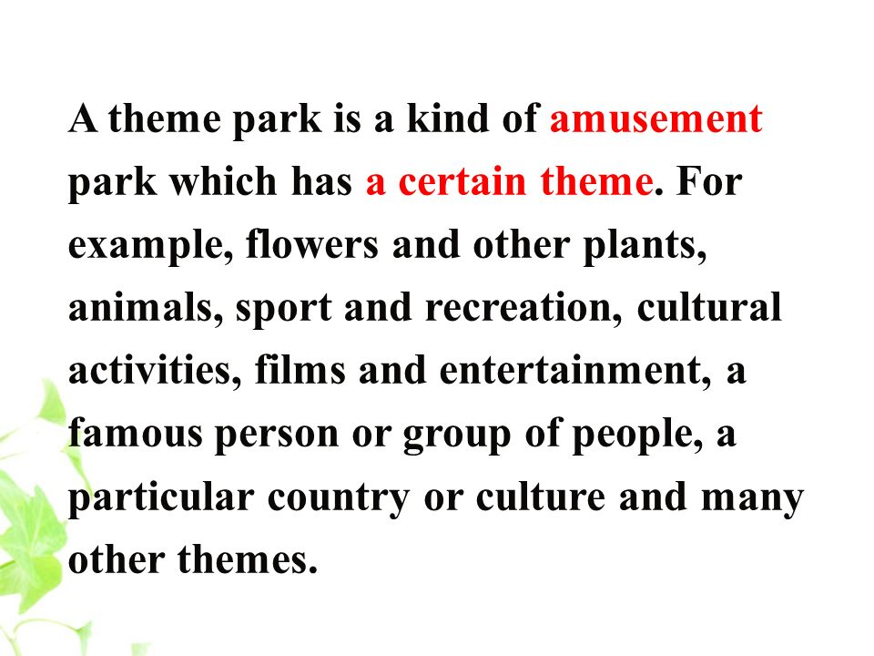 A theme park is a kind of amusement park which has a certain theme. For example, flowers and other plants, animals, sport and recreation, cultural act