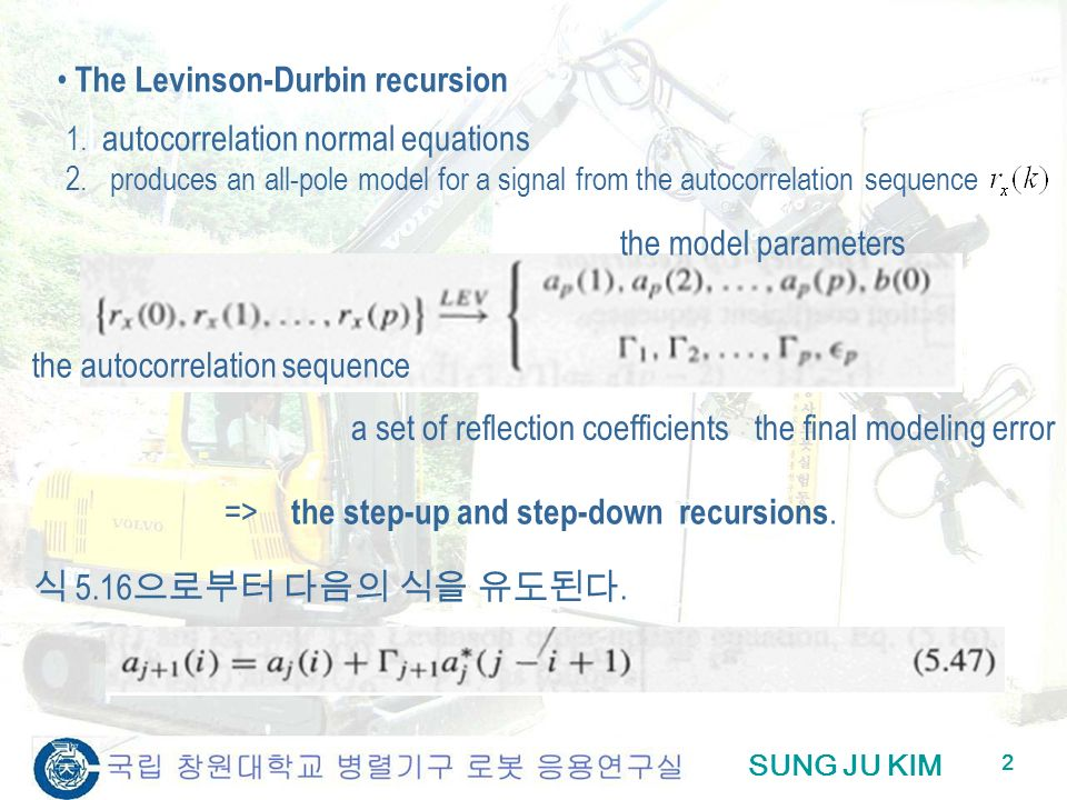 SUNG JU KIM 2 The Levinson-Durbin recursion 2. produces an all-pole model for a signal from the autocorrelation sequence 1. autocorrelation normal equ