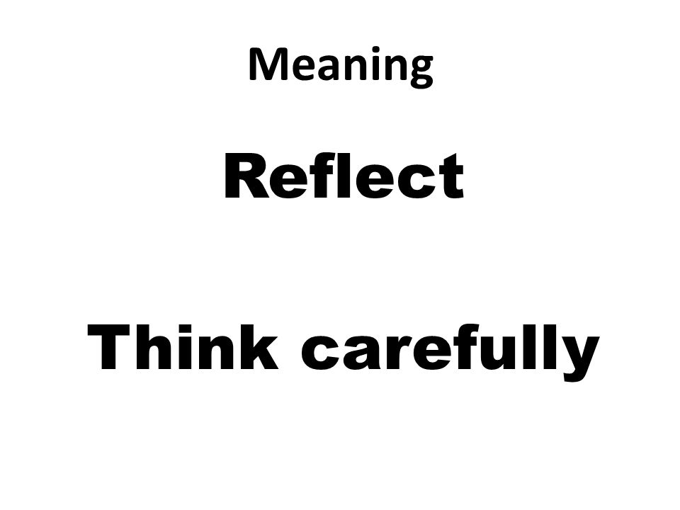 Meaning Reflect Think carefully