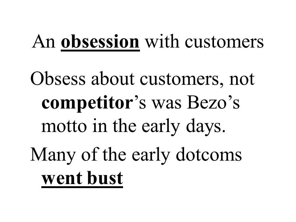 An obsession with customers Obsess about customers, not competitors was Bezos motto in the early days. Many of the early dotcoms went bust