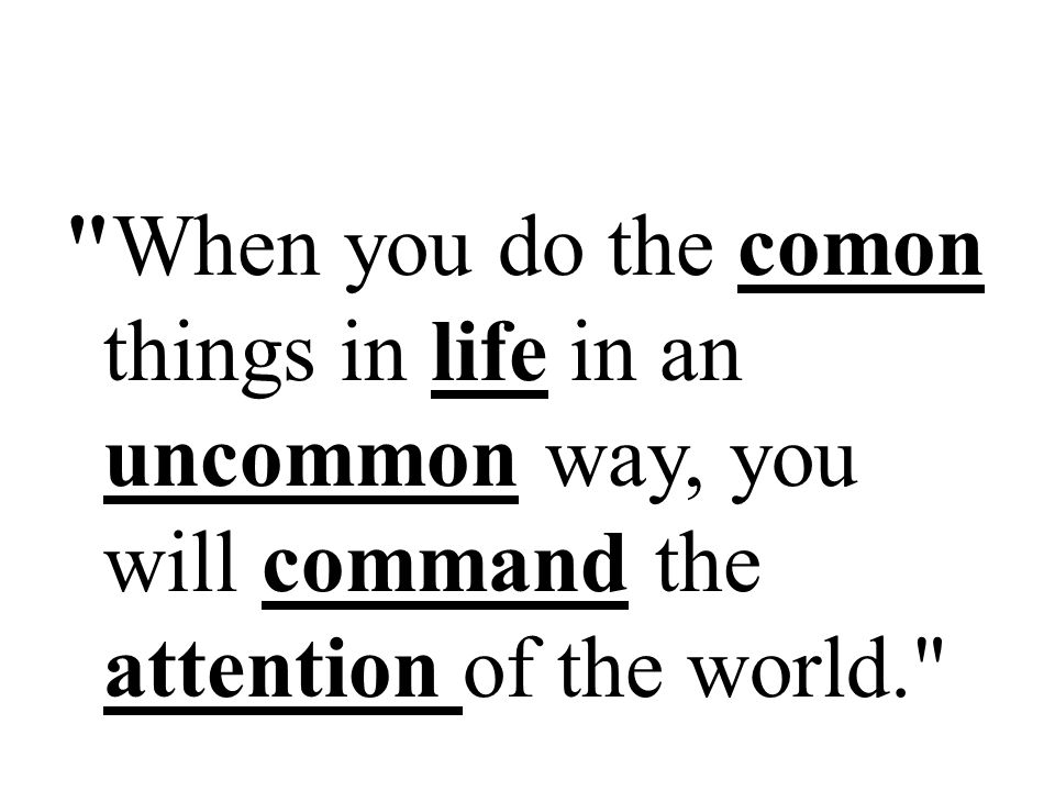 When you do the comon things in life in an uncommon way, you will command the attention of the world.