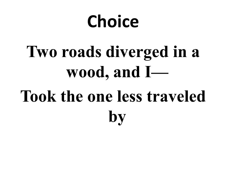 Choice Two roads diverged in a wood, and I Took the one less traveled by