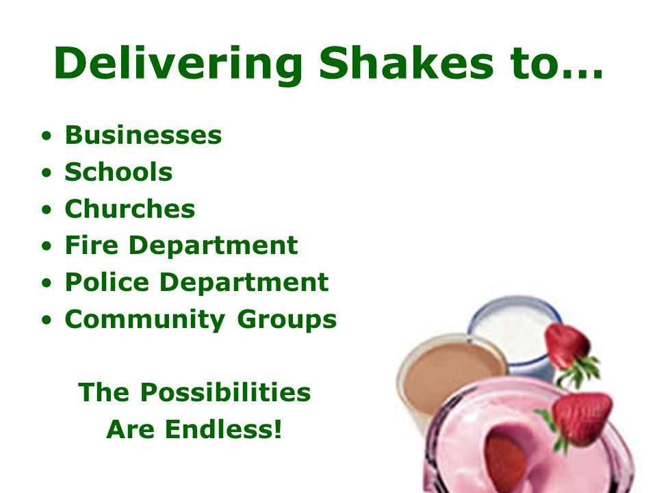 Delivering Shakes to… Businesses Schools Churches Fire Department Police Department Community Groups The Possibilities Are Endless!