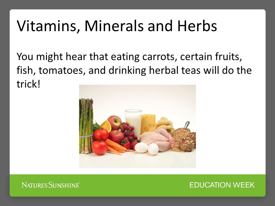 Vitamins, Minerals and Herbs You might hear that eating carrots, certain fruits, fish, tomatoes, and drinking herbal teas will do the trick!