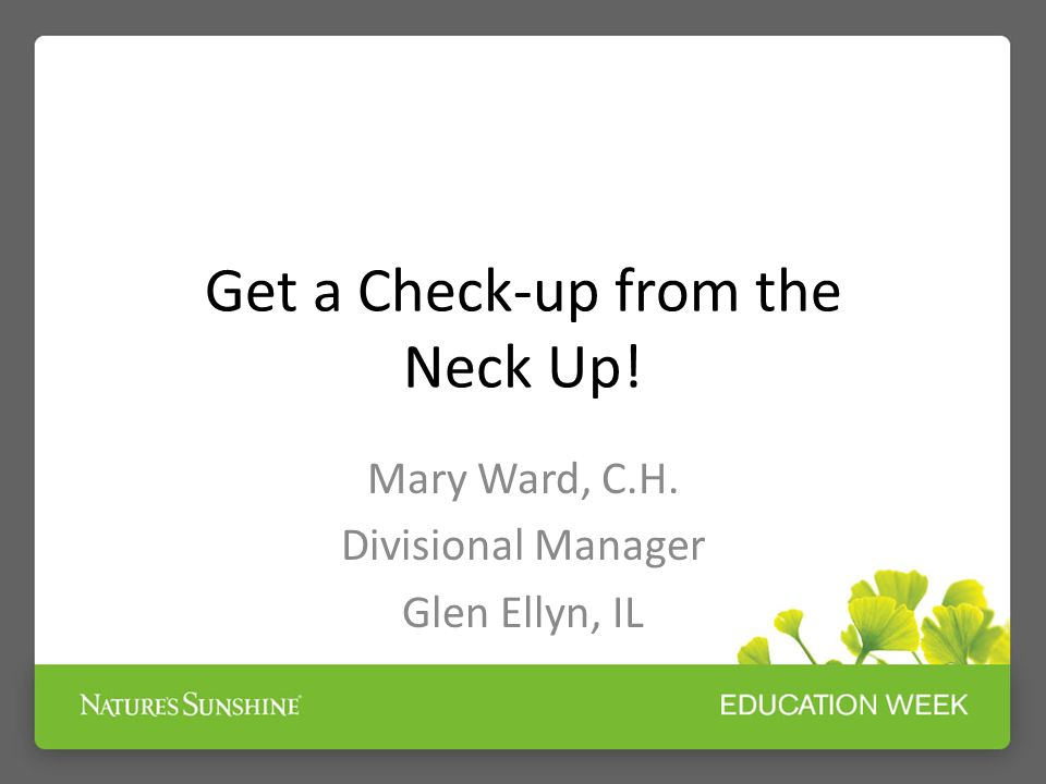 Get a Check-up from the Neck Up! Mary Ward, C.H. Divisional Manager Glen Ellyn, IL