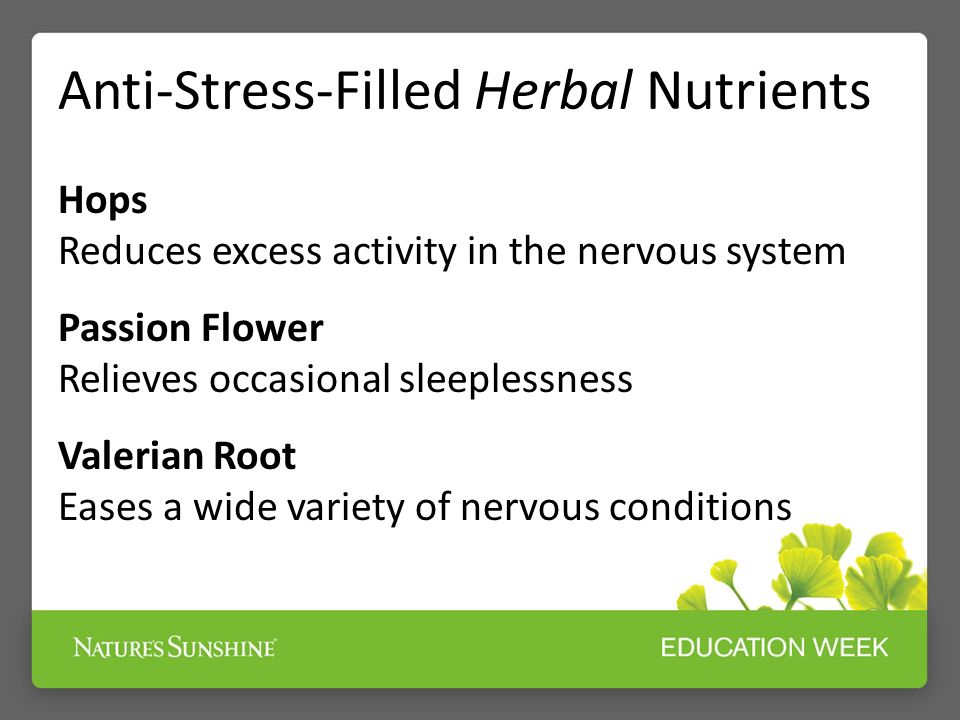 Anti-Stress-Filled Herbal Nutrients Hops Reduces excess activity in the nervous system Passion Flower Relieves occasional sleeplessness Valerian Root Eases a wide variety of nervous conditions