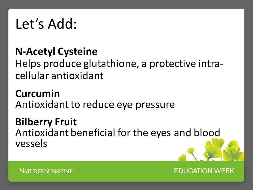 Lets Add: N-Acetyl Cysteine Helps produce glutathione, a protective intra- cellular antioxidant Curcumin Antioxidant to reduce eye pressure Bilberry Fruit Antioxidant beneficial for the eyes and blood vessels
