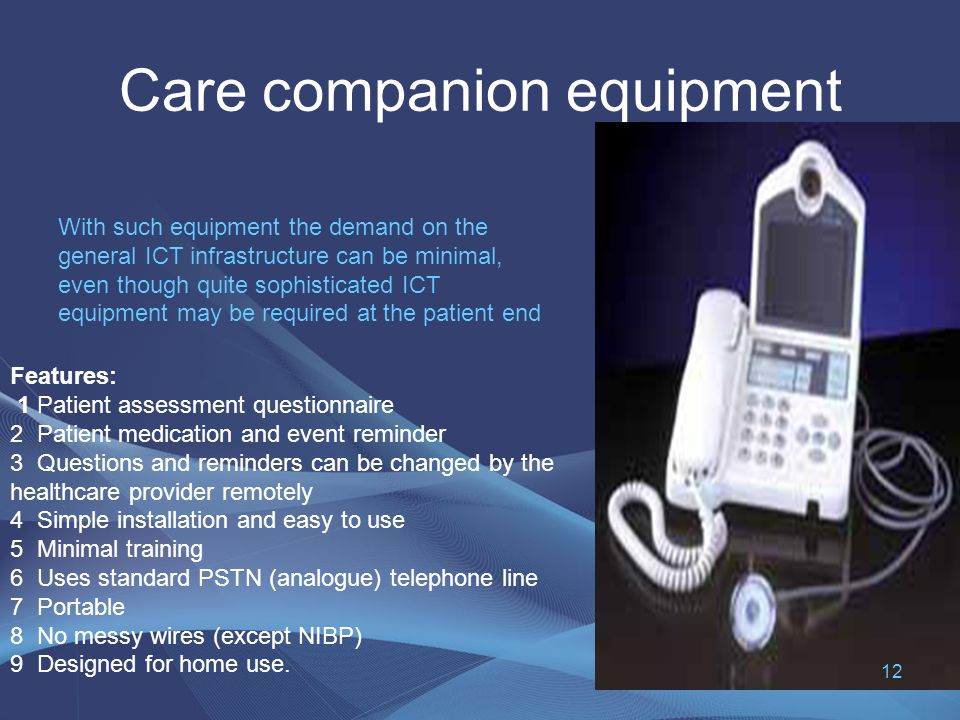 Care companion equipment With such equipment the demand on the general ICT infrastructure can be minimal, even though quite sophisticated ICT equipment may be required at the patient end Features: 1 Patient assessment questionnaire 2 Patient medication and event reminder 3 Questions and reminders can be changed by the healthcare provider remotely 4 Simple installation and easy to use 5 Minimal training 6 Uses standard PSTN (analogue) telephone line 7 Portable 8 No messy wires (except NIBP) 9 Designed for home use.