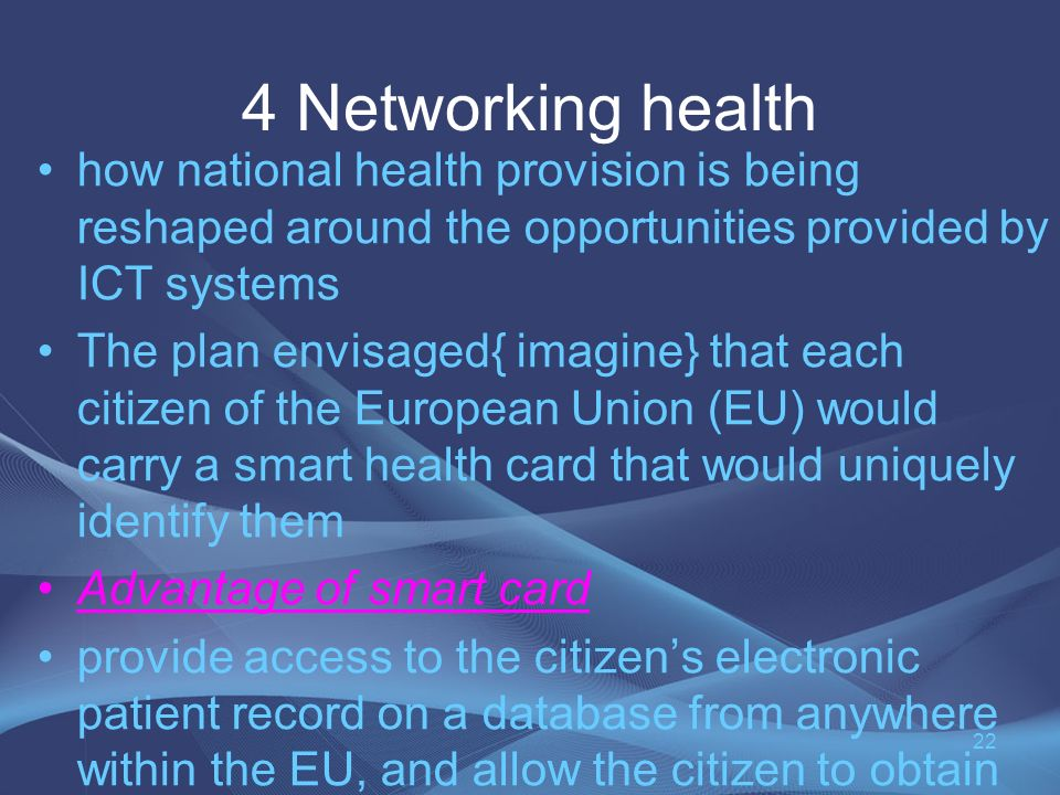 4 Networking health how national health provision is being reshaped around the opportunities provided by ICT systems The plan envisaged{ imagine} that each citizen of the European Union (EU) would carry a smart health card that would uniquely identify them Advantage of smart card provide access to the citizens electronic patient record on a database from anywhere within the EU, and allow the citizen to obtain medication from any pharmacy in the EU.