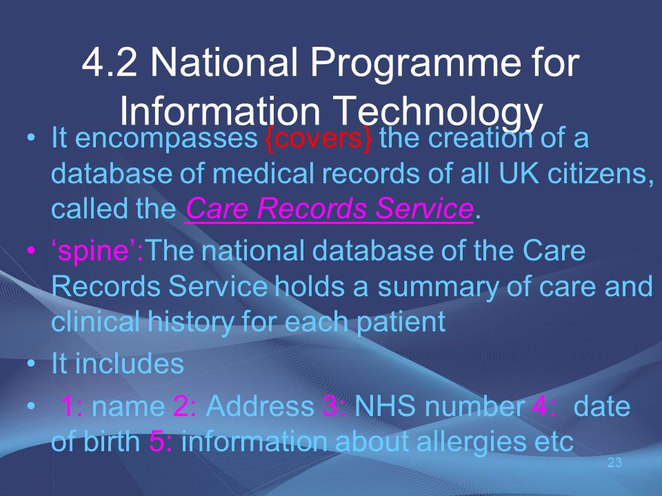 4.2 National Programme for Information Technology It encompasses {covers} the creation of a database of medical records of all UK citizens, called the Care Records Service.
