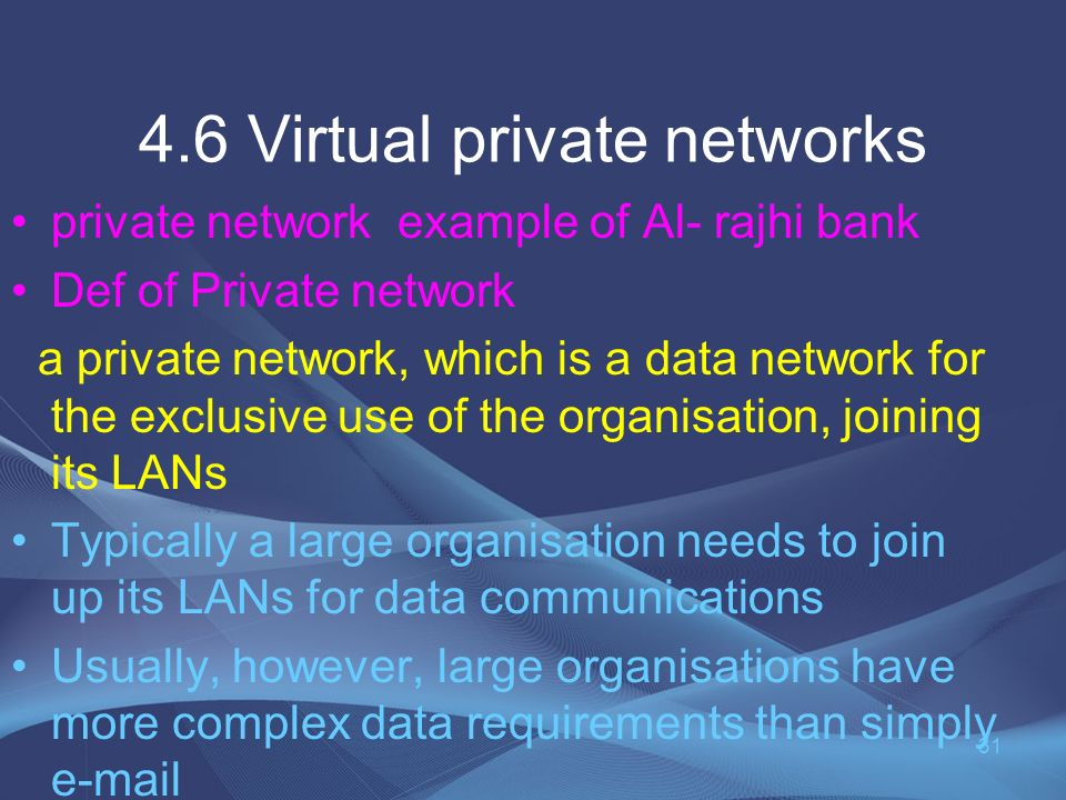 4.6 Virtual private networks private network example of Al- rajhi bank Def of Private network a private network, which is a data network for the exclusive use of the organisation, joining its LANs Typically a large organisation needs to join up its LANs for data communications Usually, however, large organisations have more complex data requirements than simply e-mail 31
