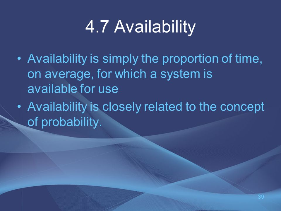 4.7 Availability Availability is simply the proportion of time, on average, for which a system is available for use Availability is closely related to the concept of probability.