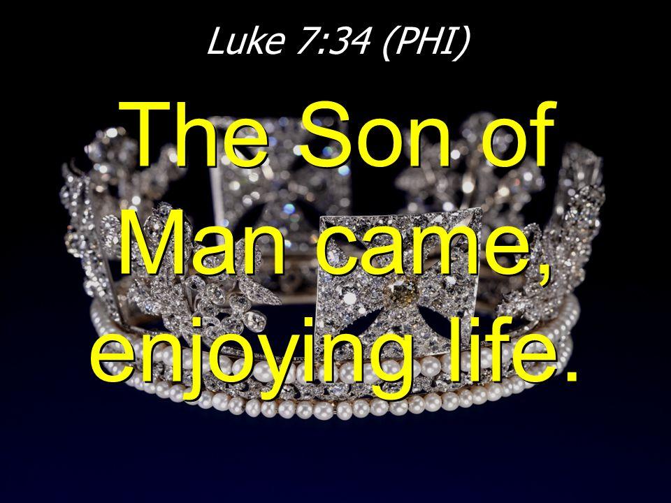 Luke 7:34 (PHI) The Son of Man came, enjoying life.