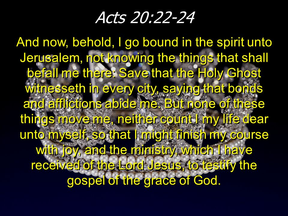 Acts 20:22-24 And now, behold, I go bound in the spirit unto Jerusalem, not knowing the things that shall befall me there: Save that the Holy Ghost wi