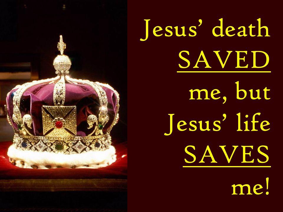 Jesus death SAVED me, but Jesus life SAVES me!