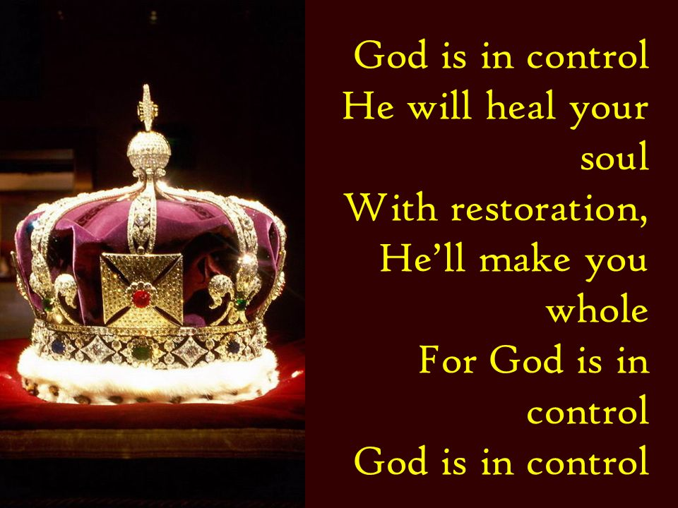 God is in control He will heal your soul With restoration, Hell make you whole For God is in control God is in control