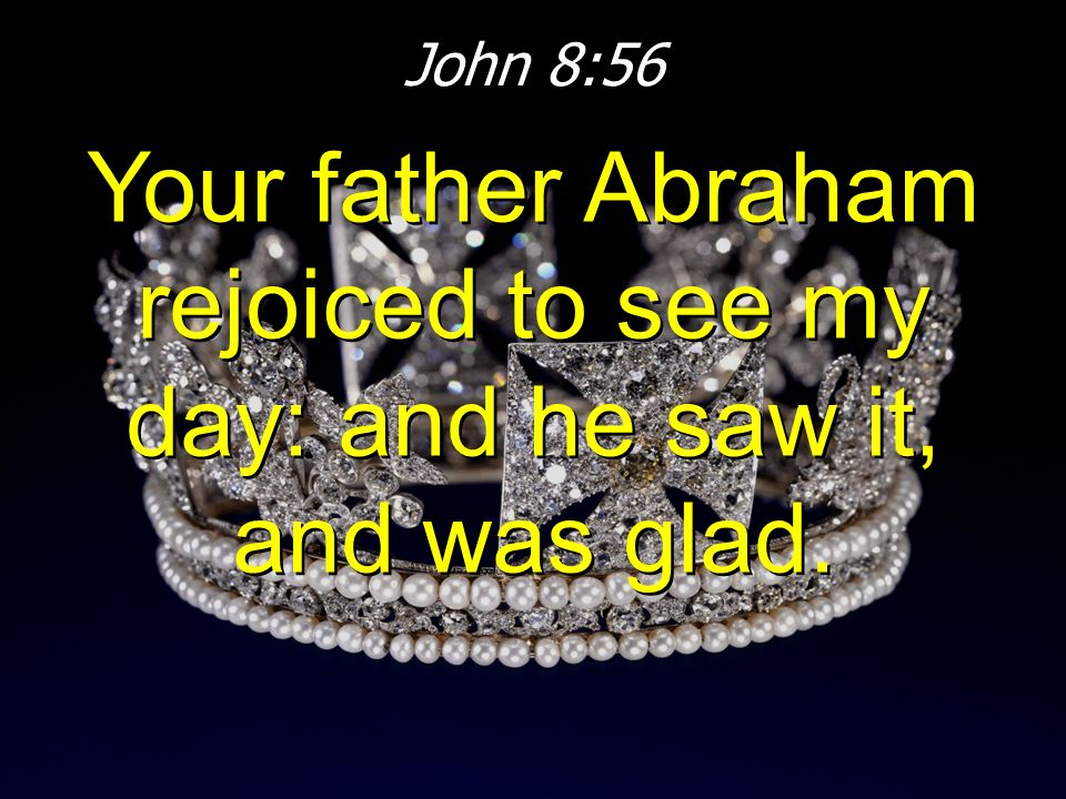 John 8:56 Your father Abraham rejoiced to see my day: and he saw it, and was glad.