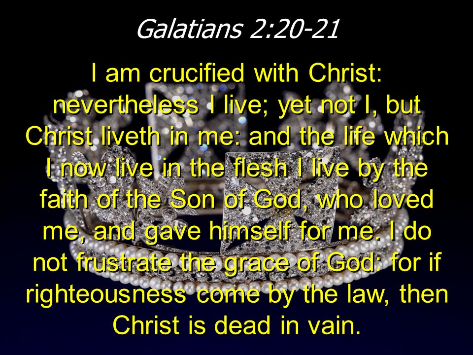 Galatians 2:20-21 I am crucified with Christ: nevertheless I live; yet not I, but Christ liveth in me: and the life which I now live in the flesh I li