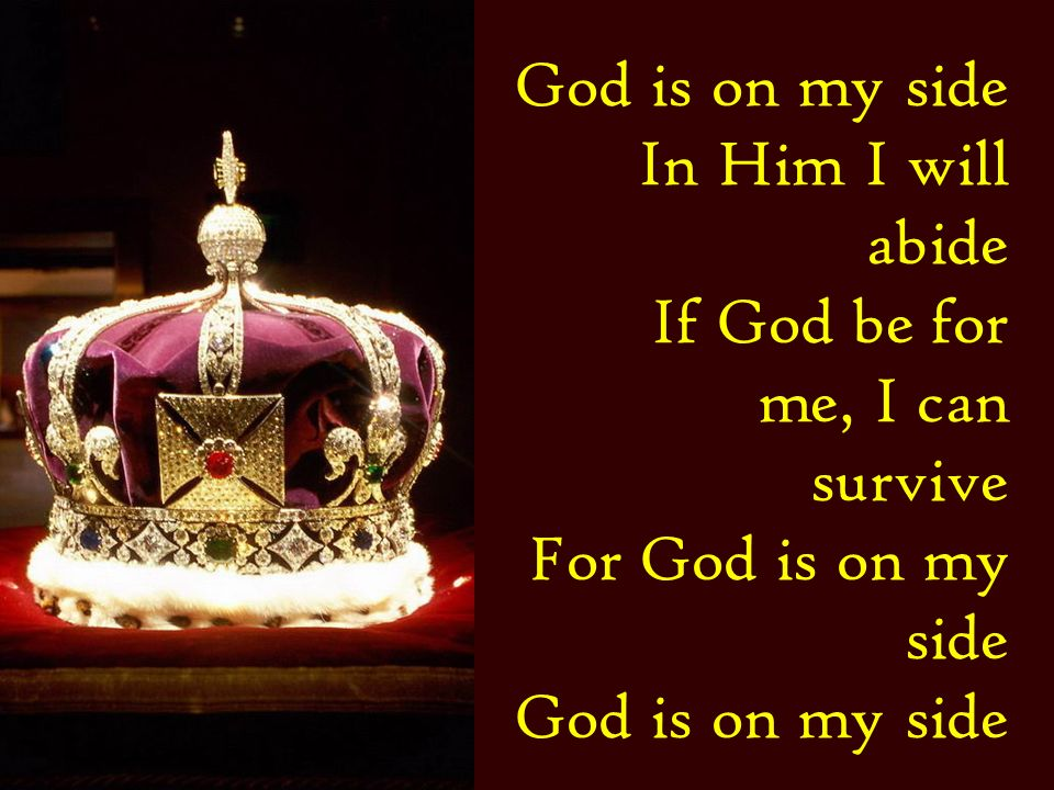 In Him I will abide If God be for me, I can survive For God is on my side God is on my side