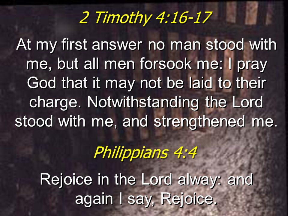2 Timothy 4:16-17 At my first answer no man stood with me, but all men forsook me: I pray God that it may not be laid to their charge. Notwithstanding