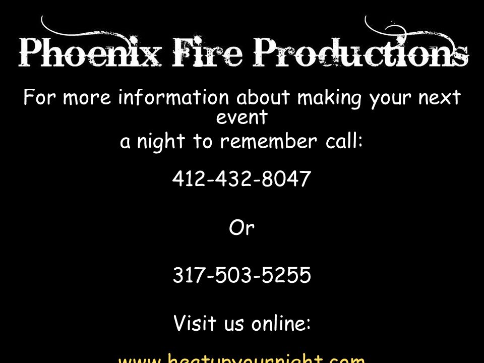 For more information about making your next event a night to remember call: 412-432-8047 Or 317-503-5255 Visit us online: www.heatupyournight.com