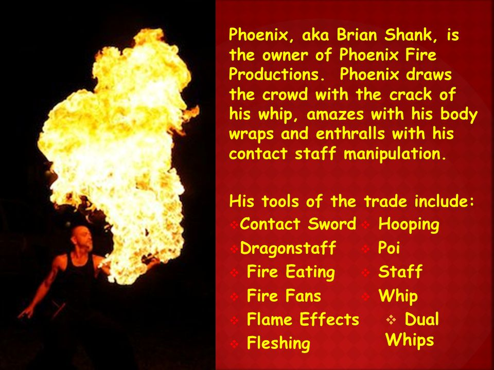 Phoenix, aka Brian Shank, is the owner of Phoenix Fire Productions.