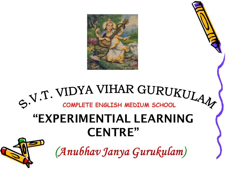 EXPERIMENTIAL LEARNING CENTRE (Anubhav Janya Gurukulam) COMPLETE ENGLISH MEDIUM SCHOOL