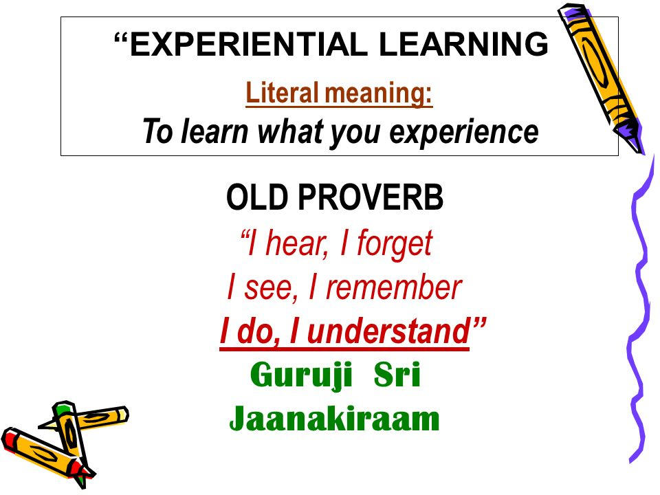 EXPERIENTIAL LEARNING Literal meaning: To learn what you experience OLD PROVERB I hear, I forget I see, I remember I do, I understand Guruji Sri Jaana