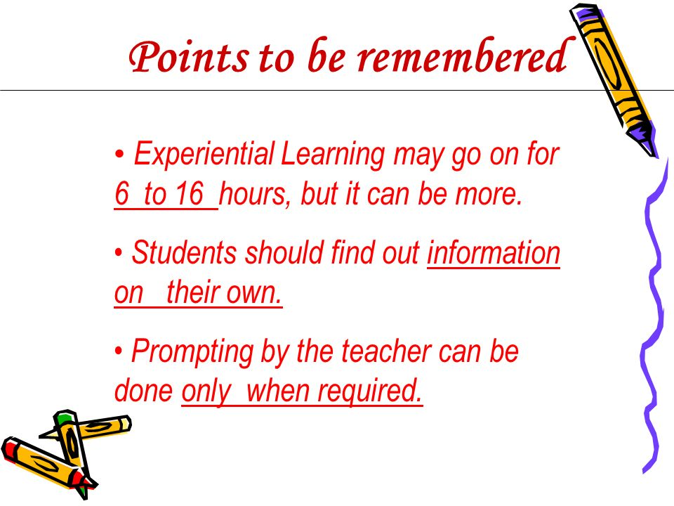 Experiential Learning may go on for 6 to 16 hours, but it can be more. Students should find out information on their own. Prompting by the teacher can