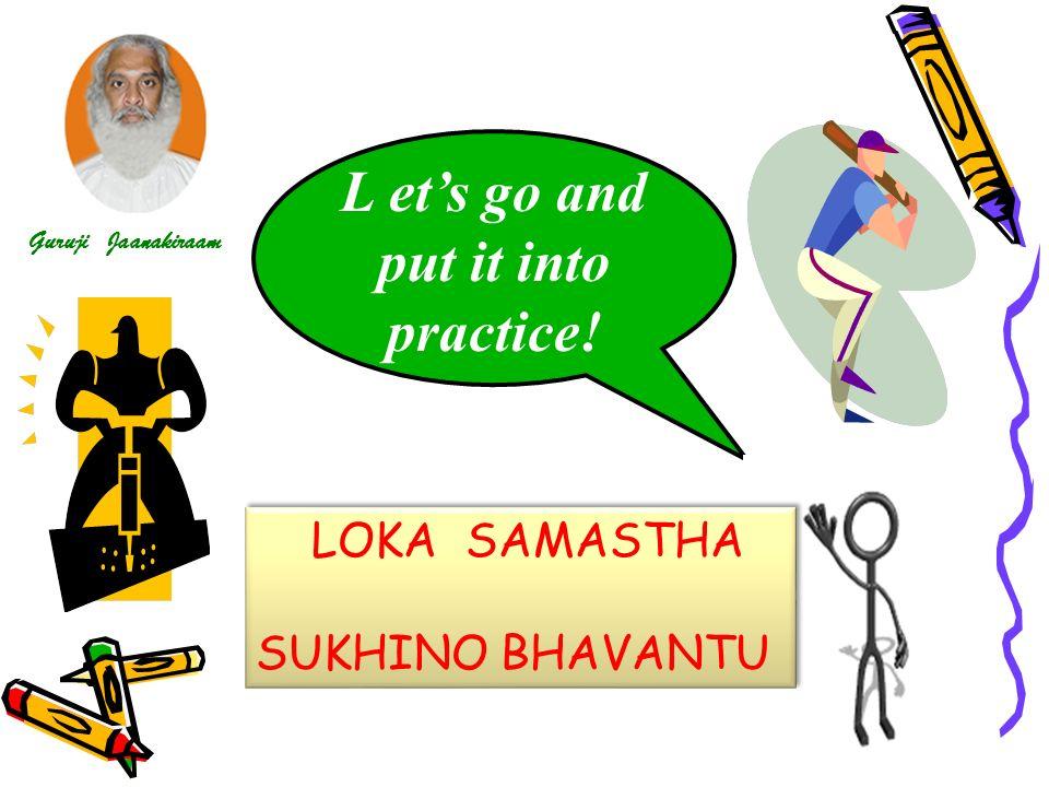 L ets go and put it into practice! LOKA SAMASTHA SUKHINO BHAVANTU LOKA SAMASTHA SUKHINO BHAVANTU Guruji Jaanakiraam