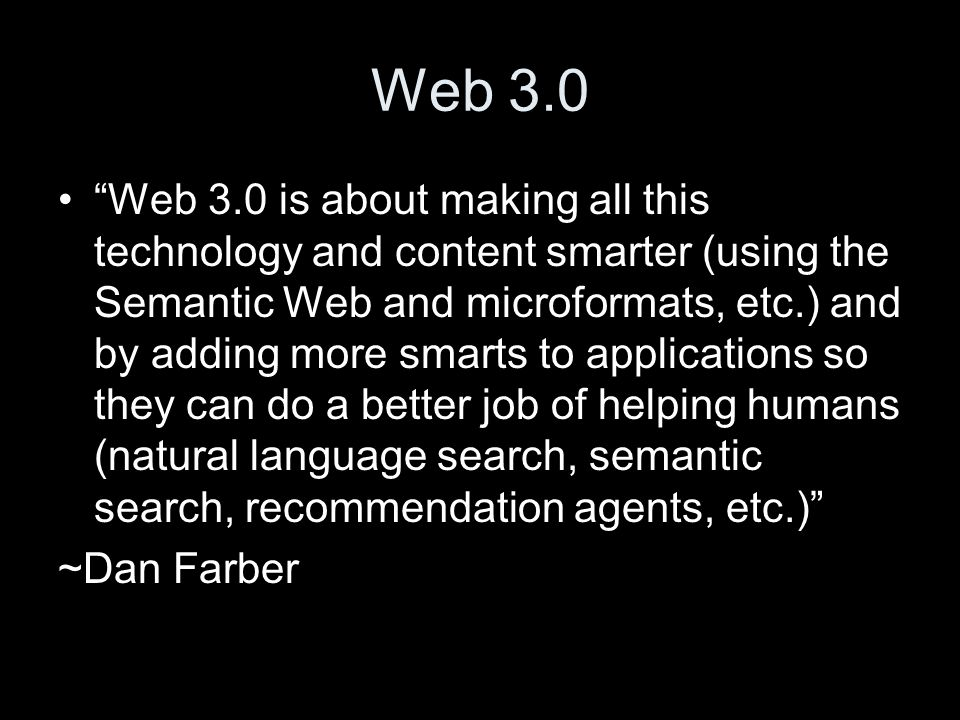 Web 3.0 Web 3.0 is about making all this technology and content smarter (using the Semantic Web and microformats, etc.) and by adding more smarts to applications so they can do a better job of helping humans (natural language search, semantic search, recommendation agents, etc.) ~Dan Farber