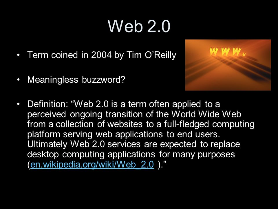 Web 2.0 Term coined in 2004 by Tim OReilly Meaningless buzzword.