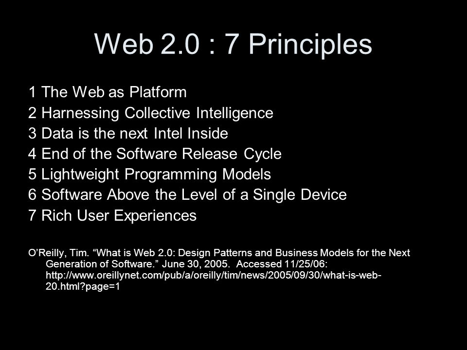 Web 2.0 : 7 Principles 1 The Web as Platform 2 Harnessing Collective Intelligence 3 Data is the next Intel Inside 4 End of the Software Release Cycle 5 Lightweight Programming Models 6 Software Above the Level of a Single Device 7 Rich User Experiences OReilly, Tim.