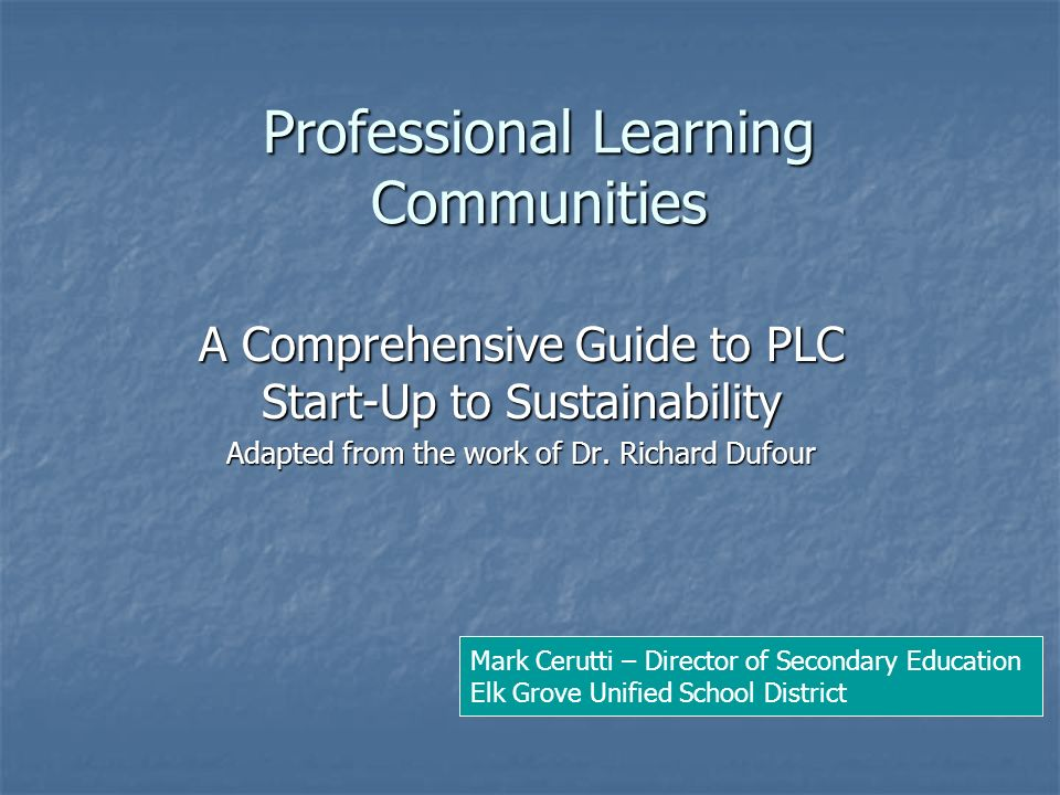 Professional Learning Communities A Comprehensive Guide to PLC Start-Up to Sustainability Adapted from the work of Dr. Richard Dufour Mark Cerutti – D