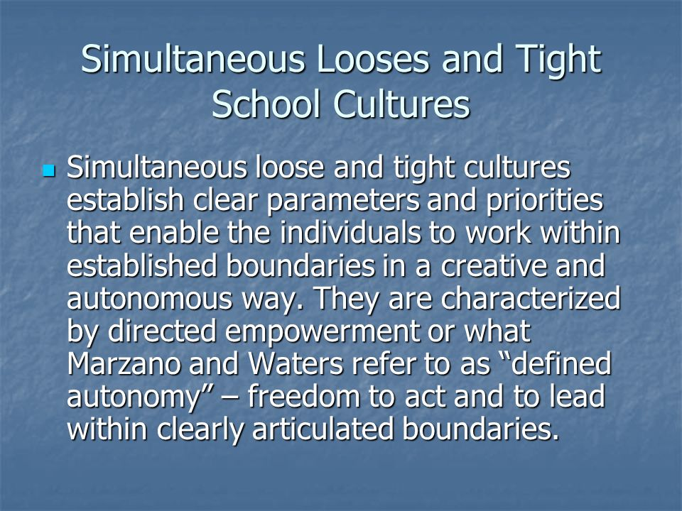 Simultaneous Looses and Tight School Cultures Simultaneous loose and tight cultures establish clear parameters and priorities that enable the individu