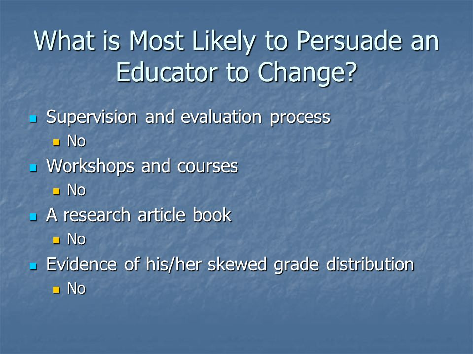 What is Most Likely to Persuade an Educator to Change? Supervision and evaluation process Supervision and evaluation process No No Workshops and cours