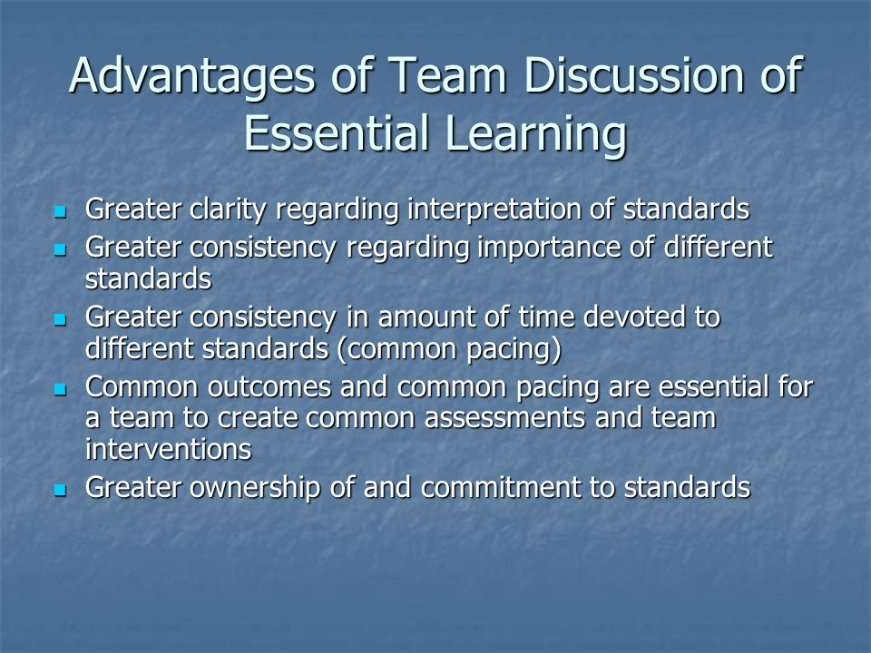 Advantages of Team Discussion of Essential Learning Greater clarity regarding interpretation of standards Greater clarity regarding interpretation of