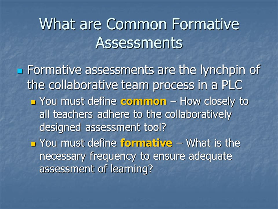 What are Common Formative Assessments Formative assessments are the lynchpin of the collaborative team process in a PLC Formative assessments are the
