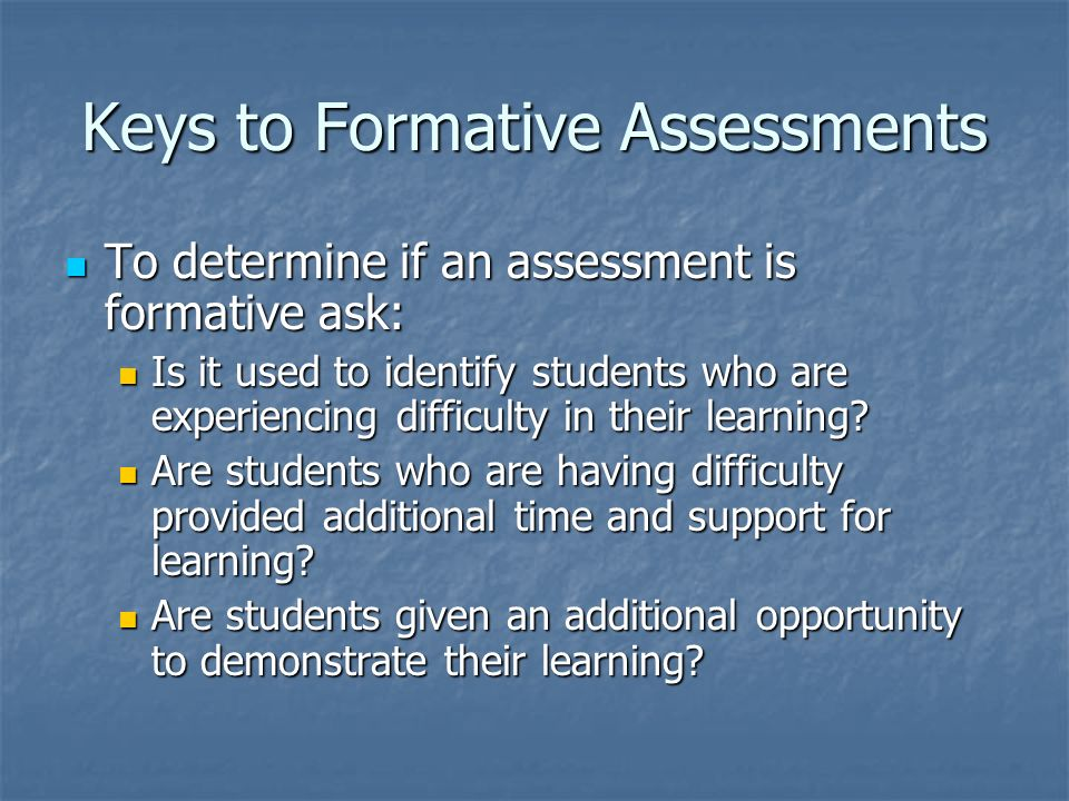 Keys to Formative Assessments To determine if an assessment is formative ask: To determine if an assessment is formative ask: Is it used to identify s