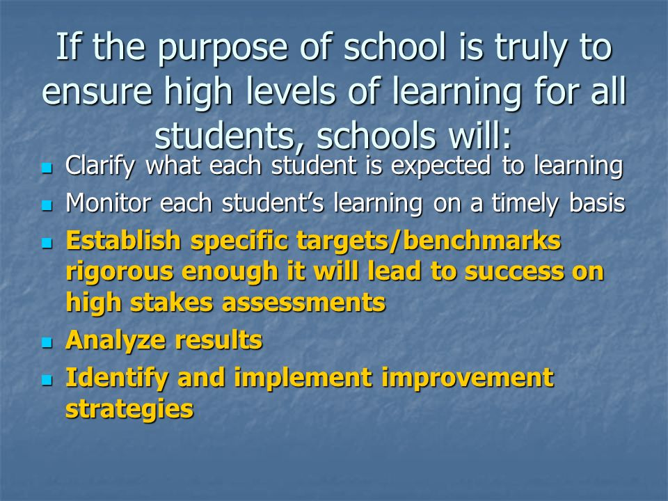 If the purpose of school is truly to ensure high levels of learning for all students, schools will: Clarify what each student is expected to learning