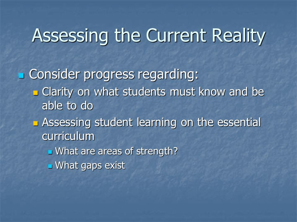 Assessing the Current Reality Consider progress regarding: Consider progress regarding: Clarity on what students must know and be able to do Clarity o