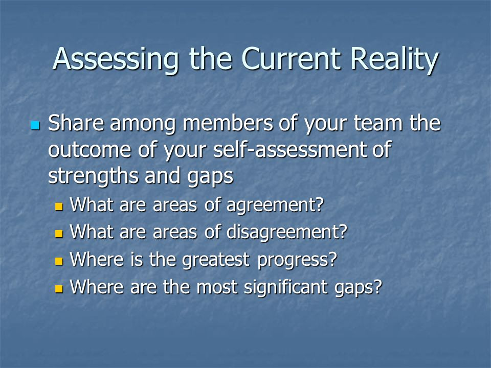 Assessing the Current Reality Share among members of your team the outcome of your self-assessment of strengths and gaps Share among members of your t