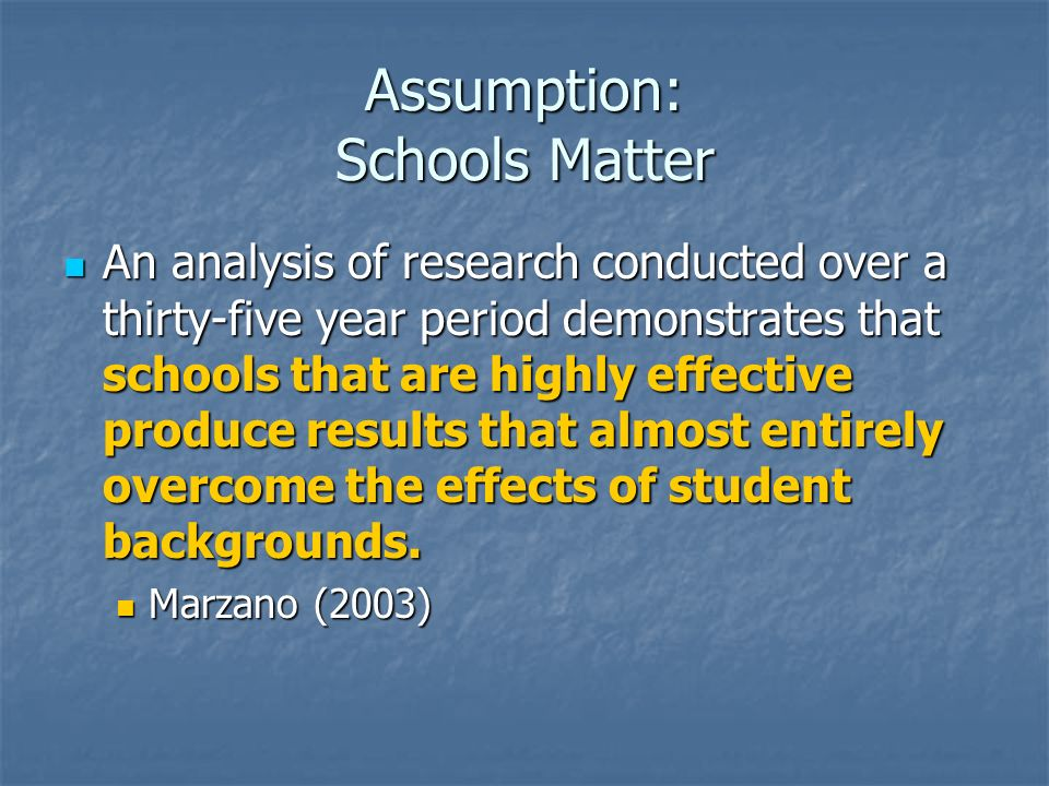 Assumption: Schools Matter An analysis of research conducted over a thirty-five year period demonstrates that schools that are highly effective produc